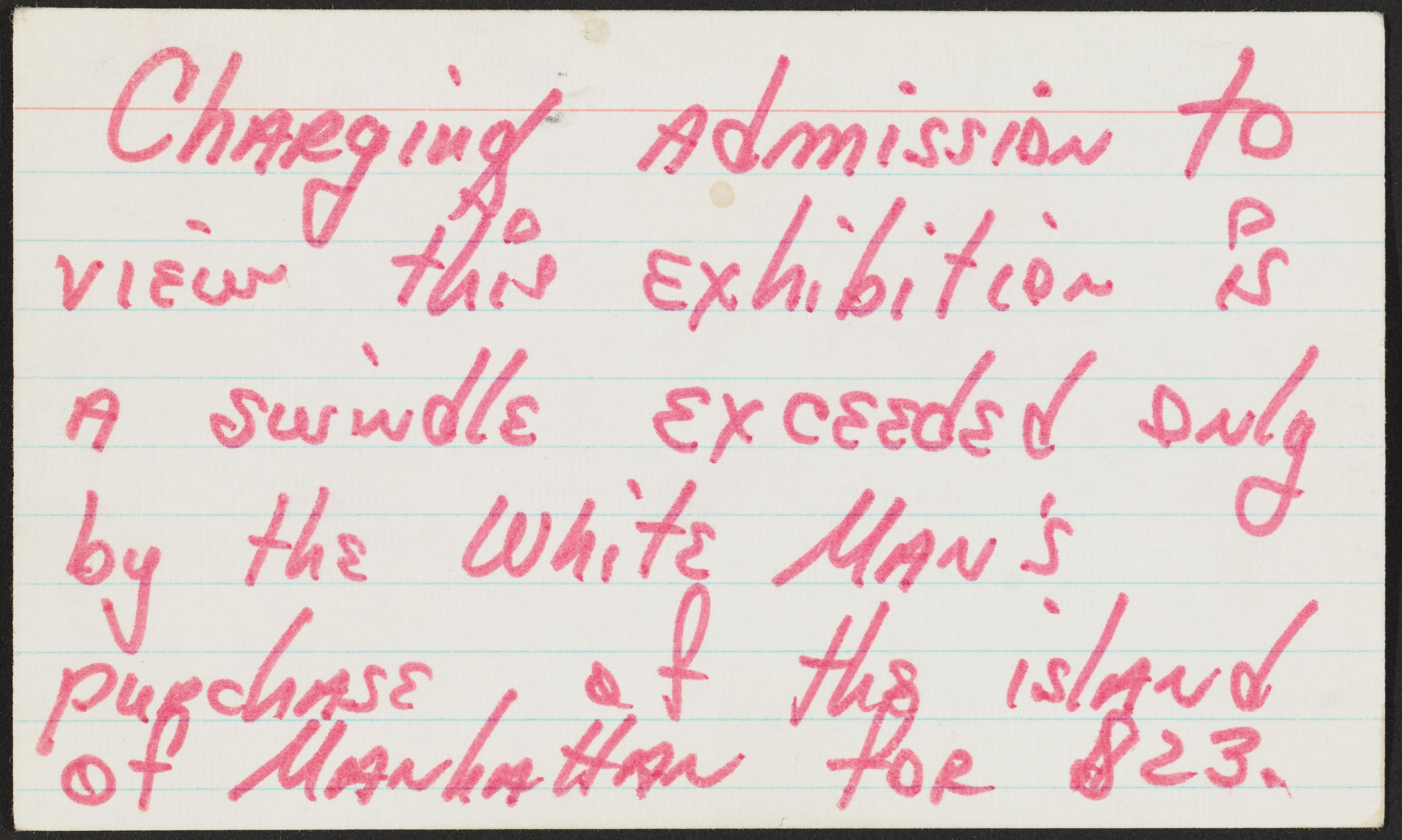 """A ruled index card with red handwritten text reads """"Charging admission to view this exhibition is a swindle exceeded only by the white man's purchase of the island of Manhattan for $23."""""""