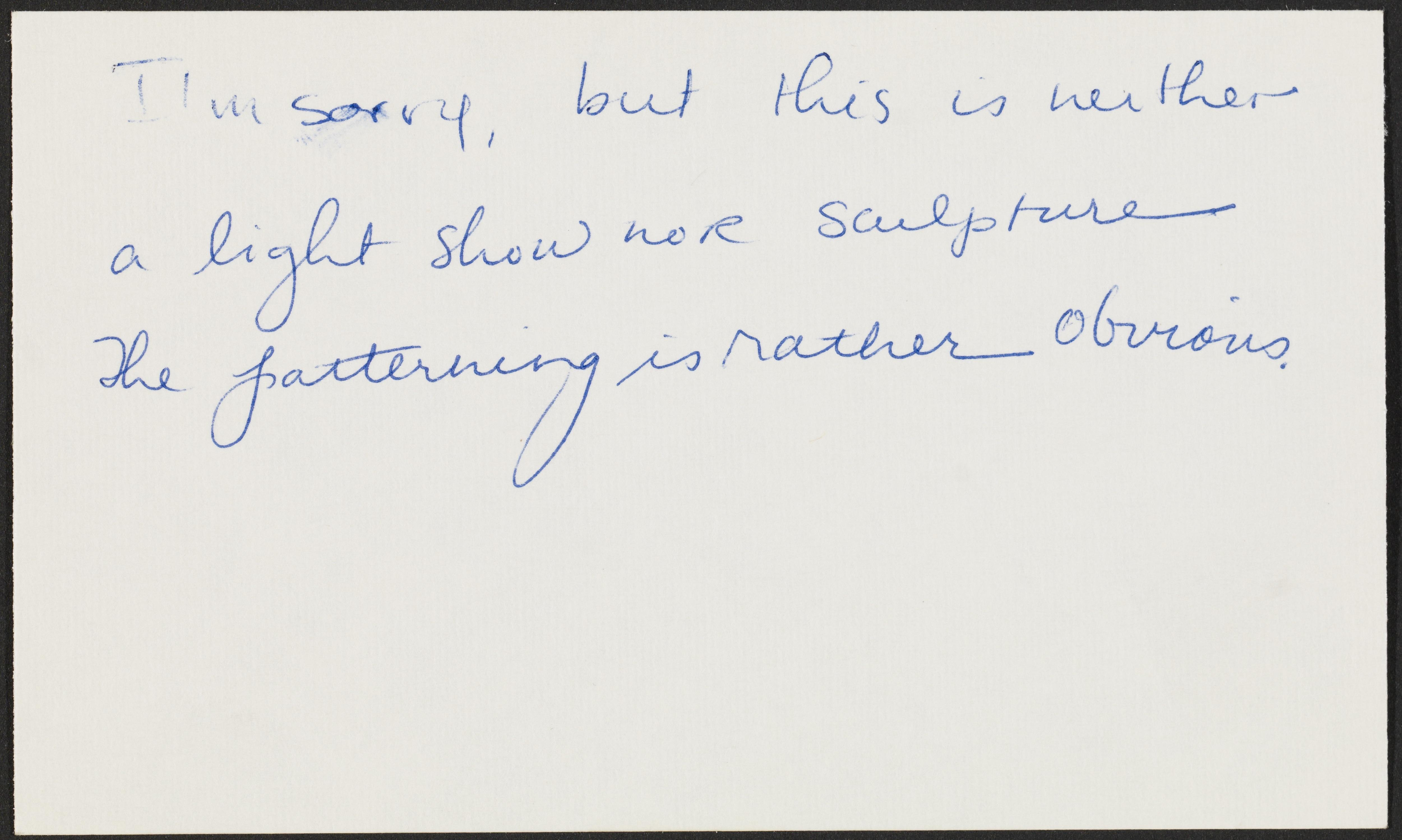 """An index card with handwritten text reads """"I'm sorry, but this is neither a light show nor sculpture the patterning is rather obvious."""""""
