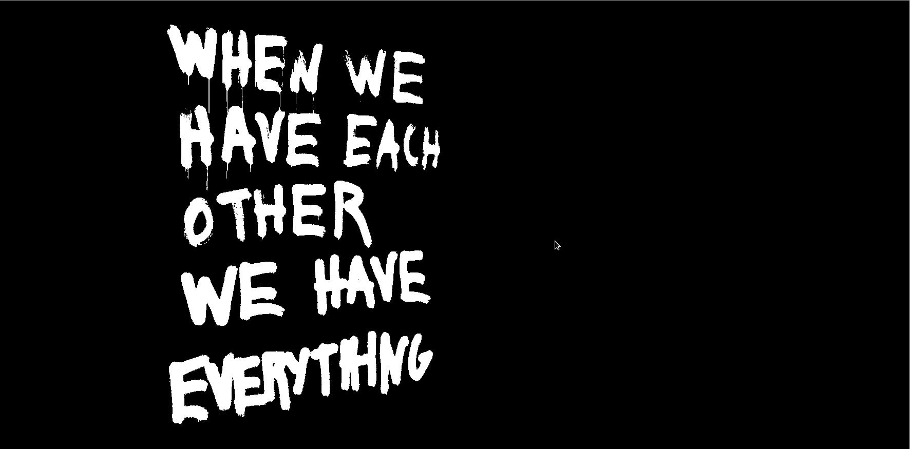 """The words """"WHEN WE HAVE EACH OTHER WE HAVE EVERYTHING"""" appear in white drippy, graffiti-like text against a black background. A very small computer cursor hovers in the middle of the image."""